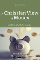 A Christian View of Money - Mark L. Vincent, Matthew M. Thomas, Zachary L. Vincent