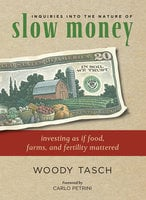 Inquiries into the Nature of Slow Money - Woody Tasch