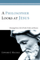 A Philosopher Looks at Jesus: Gleanings From a Life of Faith, Doubt, and Reason - Edward J. Machle