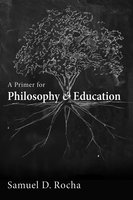 A Primer for Philosophy and Education - Samuel D. Rocha