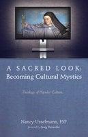 A Sacred Look: Becoming Cultural Mystics: Theology of Popular Culture - Nancy Usselmann