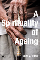 A Spirituality of Ageing - Mark G. Boyer