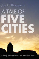 A Tale of Five Cities: A History of the Five Patriarchal Cities of the Early Church - Jay Everett Thompson