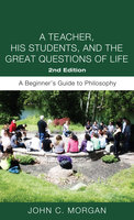 A Teacher, His Students, and the Great Questions of Life, Second Edition: A Beginner's Guide to Philosophy - John C. Morgan