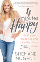 4 Minutes to Happy: Be Happier, Healthier, and Live the Life of Your Dreams