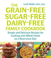 The Grain-Free, Sugar-Free, Dairy-Free Family Cookbook - Leah Webb