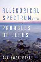 Allegorical Spectrum of the Parables of Jesus - Suk Kwan Wong