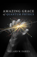 Amazing Grace of Quantum Physics - Dillard W. Faries