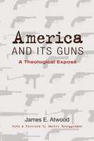 America and Its Guns - James E. Atwood