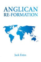 Anglican Re-Formation - Jack A. Estes