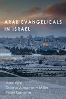 Arab Evangelicals in Israel - Philip Sumpter, Azar Ajaj, Duane Alexander Miller