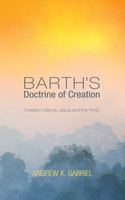 Barth's Doctrine of Creation - Andrew K. Gabriel