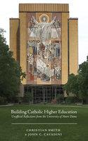 Building Catholic Higher Education - Christian Smith, John C. Cavadini