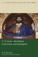 C.S. Lewis: Revelation, Conversion, and Apologetics - P.H. Brazier
