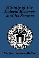 A Study of the Federal Reserve and its Secrets - Eustace Clarence Mullins