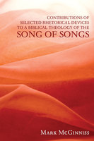 Contributions of Selected Rhetorical Devices to a Biblical Theology of The Song of Songs - Mark McGinniss