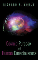 Cosmic Purpose and Human Consciousness - Richard A. Mould