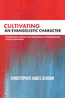 Cultivating an Evangelistic Character - Christopher James Schoon