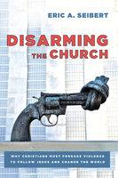 Disarming the Church - Eric A. Seibert