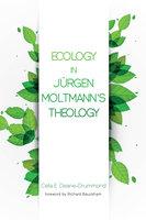 Ecology in Jurgen Moltmann's Theology - Celia E. Deane-Drummond