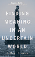 Finding Meaning in an Uncertain World, Second Edition - LeRoy H. Aden