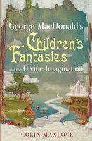 George MacDonald's Children's Fantasies and the Divine Imagination - Colin Manlove