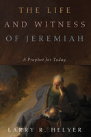 The Life and Witness of Jeremiah - Larry R. Helyer