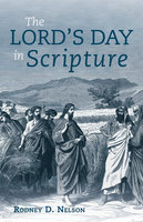 The Lord's Day in Scripture - Rodney D. Nelson