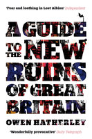 A Guide to the New Ruins of Great Britain - Owen Hatherley