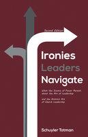 Ironies Leaders Navigate, Second Edition - Schuyler Totman