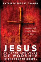 Jesus as Means and Locus of Worship in the Fourth Gospel - Kathleen Troost-Cramer