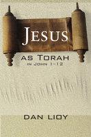 Jesus as Torah in John 1–12 - Dan Lioy