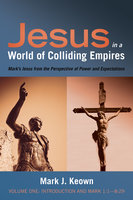 Jesus in a World of Colliding Empires, Volume One: Introduction and Mark 1:1—8:29 - Mark J. Keown