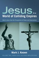 Jesus in a World of Colliding Empires, Volume Two: Mark 8:30–16:8 and Implications - Mark J. Keown