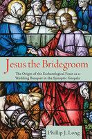 Jesus the Bridegroom - Phillip J. Long