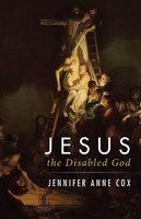 Jesus the Disabled God - Jennifer Anne Cox