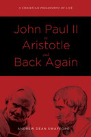 John Paul II to Aristotle and Back Again - Andrew Dean Swafford