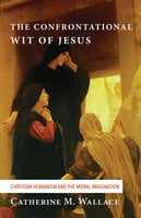 The Confrontational Wit of Jesus - Catherine M. Wallace
