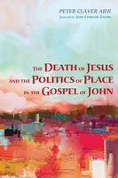 The Death of Jesus and the Politics of Place in the Gospel of John - Peter Claver Ajer