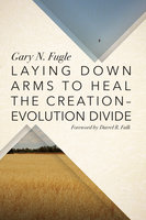Laying Down Arms to Heal the Creation-Evolution Divide - Gary N. Fugle