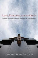 Love, Violence, and the Cross - Gregory Anderson Love