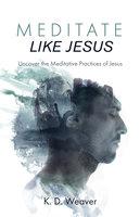 Meditate Like Jesus - K. D. Weaver