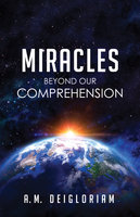 Miracles Beyond Our Comprehension - A.M. Deigloriam