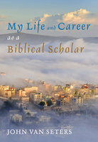 My Life and Career as a Biblical Scholar - John Van Seters