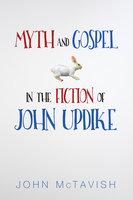 Myth and Gospel in the Fiction of John Updike - John McTavish