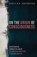 On the Origin of Consciousness - Scott D. G. Ventureyra