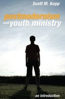 Postmodernism and Youth Ministry - Scott M. Kopp