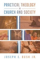 Practical Theology in Church and Society - Joseph E. Bush