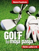 Golf moja pasja. Podróże z golfem w tle - Wojciech Pasynkiewicz