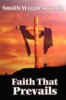 Faith That Prevails - Smith Wigglesworth